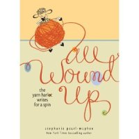 All Wound Up: The Yarn Harlot Writes for a Spin, by Stephanie Pearl-McPhee